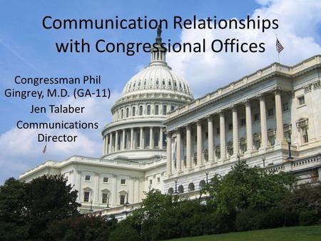 Communication Relationships with Congressional Offices Congressman Phil Gingrey, M.D. (GA-11) Jen Talaber Communications Director.