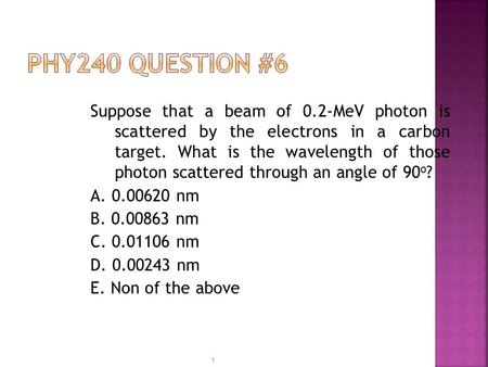 PHY240 Question #6 Suppose that a beam of 0.2-MeV photon is scattered by the electrons in a carbon target. What is the wavelength of those photon scattered.