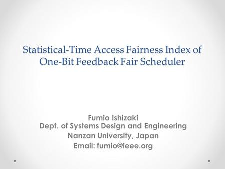 Statistical-Time Access Fairness Index of One-Bit Feedback Fair Scheduler Fumio Ishizaki Dept. of Systems Design and Engineering Nanzan University, Japan.
