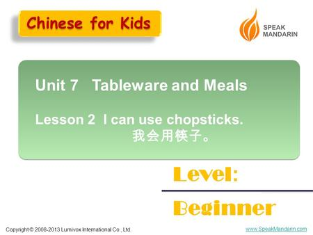 Copyright © 2008-2013 Lumivox International Co., Ltd. www.SpeakMandarin.com Unit 7 Tableware and Meals Lesson 2 I can use chopsticks. 我会用筷子。 Unit 7 Tableware.