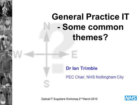 Optical IT Suppliers Workshop 2 nd March 2010 General Practice IT - Some common themes? Dr Ian Trimble PEC Chair, NHS Nottingham City.