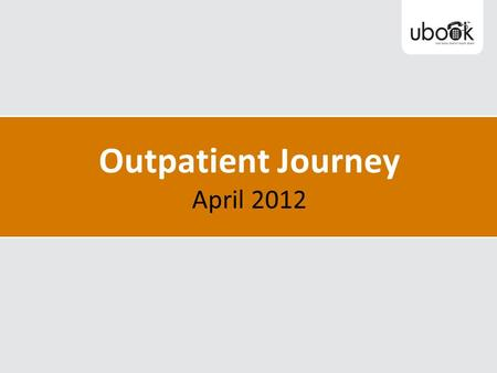 Outpatient Journey April 2012. Innovations in Outpatient Processes 2008-2012 U book - Patient focused booking One point referrals – eReferrals & scanning.