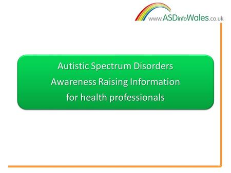 Autistic Spectrum Disorders Awareness Raising Information for health professionals.