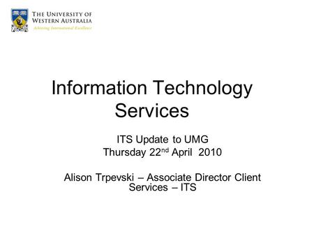 Information Technology Services ITS Update to UMG Thursday 22 nd April 2010 Alison Trpevski – Associate Director Client Services – ITS.