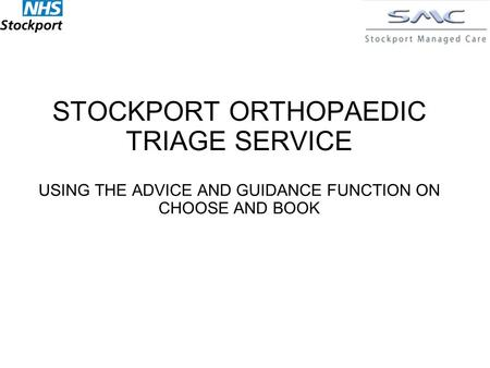STOCKPORT ORTHOPAEDIC TRIAGE SERVICE USING THE ADVICE AND GUIDANCE FUNCTION ON CHOOSE AND BOOK.