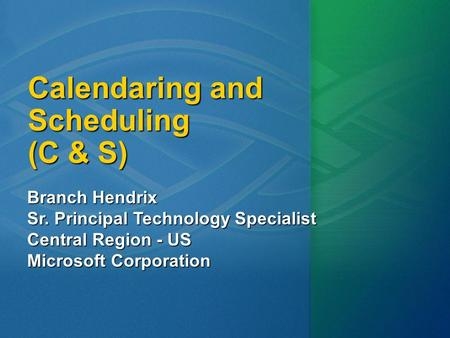 Calendaring and Scheduling (C & S) Branch Hendrix Sr. Principal Technology Specialist Central Region - US Microsoft Corporation.
