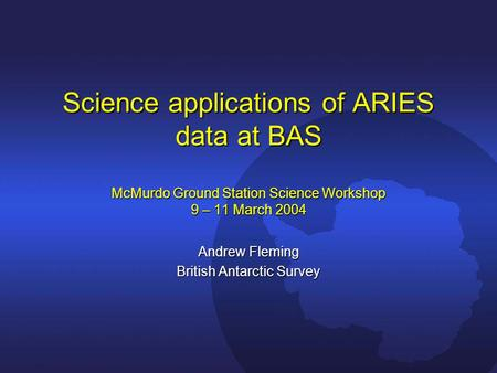 Science applications of ARIES data at BAS McMurdo Ground Station Science Workshop 9 – 11 March 2004 Andrew Fleming British Antarctic Survey.