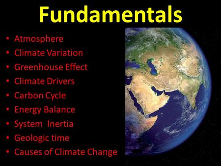 Fundamentals Atmosphere Climate Variation Greenhouse Effect Climate Drivers Carbon Cycle Energy Balance System Inertia Geologic time Causes of Climate.