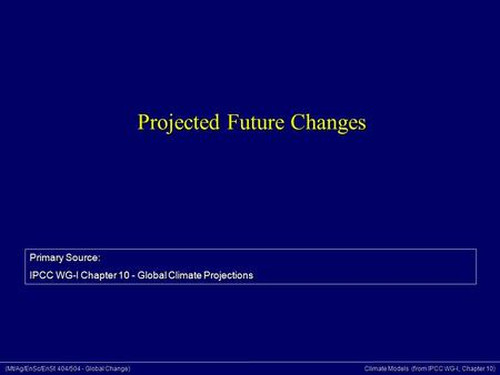 (Mt/Ag/EnSc/EnSt 404/504 - Global Change) Climate Models (from IPCC WG-I, Chapter 10) Projected Future Changes Primary Source: IPCC WG-I Chapter 10 - Global.