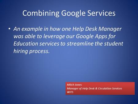 Combining Google Services An example in how one Help Desk Manager was able to leverage our Google Apps for Education services to streamline the student.