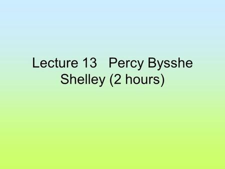 "Lecture 13 Percy Bysshe Shelley (2 hours). I. Life: ""Percy Bysshe Shelley was born in 1792, at Fieldplace near-Horsham in Sussex;, his father, Sir Timothy;"