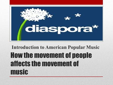 How the movement of people affects the movement of music Introduction to American Popular Music.