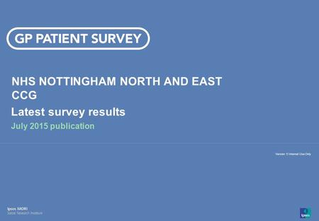 14-008280-01 Version 1 | Internal Use Only© Ipsos MORI 1 Version 1| Internal Use Only NHS NOTTINGHAM NORTH AND EAST CCG Latest survey results July 2015.