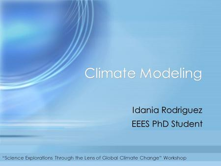 "Climate Modeling Idania Rodriguez EEES PhD Student Idania Rodriguez EEES PhD Student ""Science Explorations Through the Lens of Global Climate Change"" Workshop."