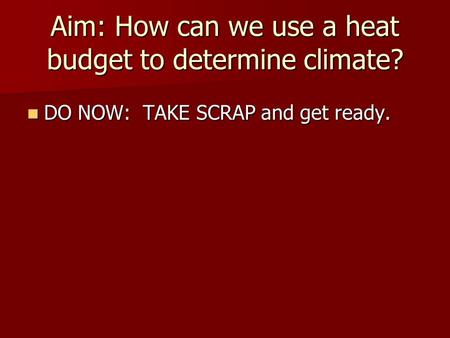 Aim: How can we use a heat budget to determine climate? DO NOW: TAKE SCRAP and get ready. DO NOW: TAKE SCRAP and get ready.