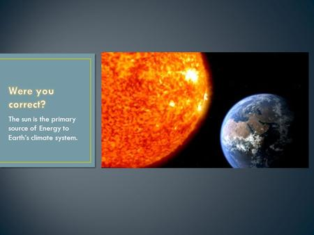 The sun is the primary source of Energy to Earth's climate system.