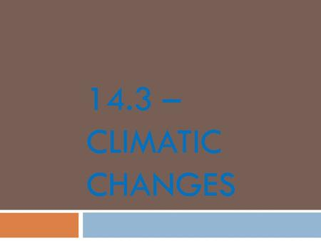 14.3 – CLIMATIC CHANGES. Ice Age  Periods of extensive glacial coverage  Lots of ice sheets  Average global temperature decreased by about 5°C  Most.