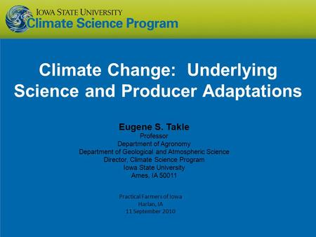 Climate Change: Underlying Science and Producer Adaptations Eugene S. Takle Professor Department of Agronomy Department of Geological and Atmospheric Science.