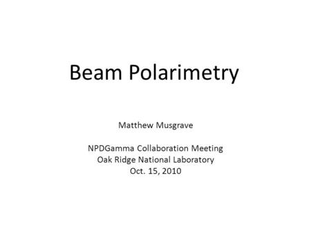 Beam Polarimetry Matthew Musgrave NPDGamma Collaboration Meeting Oak Ridge National Laboratory Oct. 15, 2010.