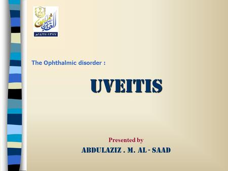 The Ophthalmic disorder :Uveitis Presented by Abdulaziz. M. Al - Saad.