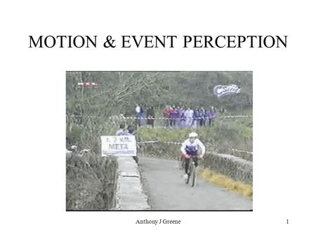Anthony J Greene1 MOTION & EVENT PERCEPTION. 2 Event Perception Because perception evolved to provide organisms with world information, our ability to.