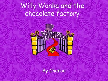 Willy Wonka and the chocolate factory By Chenoa. Willy Wonka and the chocolate factory The story of Charlie Bucket, a little boy with no money and a good.