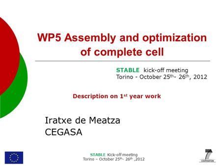STABLE Kick-off meeting Torino – October 25 th - 26 th,2012 WP5 Assembly and optimization of complete cell Iratxe de Meatza CEGASA STABLE kick-off meeting.