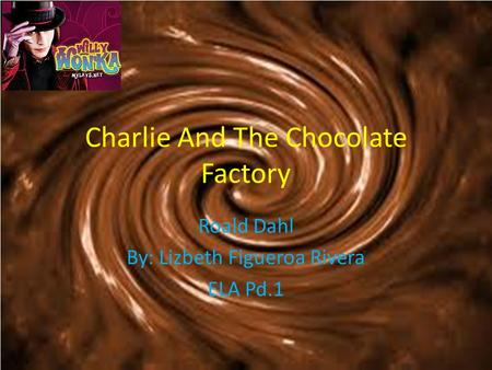 Charlie And The Chocolate Factory Roald Dahl By: Lizbeth Figueroa Rivera ELA Pd.1.