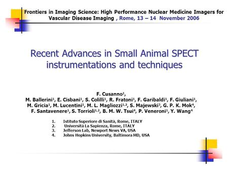 Recent Advances in Small Animal SPECT instrumentations and techniques F. Cusanno 1, M. Ballerini 1, E. Cisbani 1, S. Colilli 1, R. Fratoni 1, F. Garibaldi.