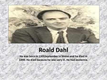 Roald Dahl He was born in 13thSeptember in Wales and he died in 1990. He died because he was very ill. He had leukemia.