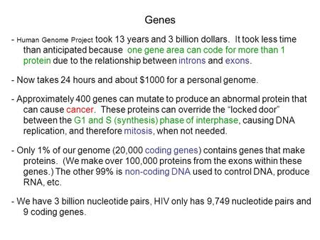 Genes - Human Genome Project took 13 years and 3 billion dollars. It took less time than anticipated because one gene area can code for more than 1 protein.