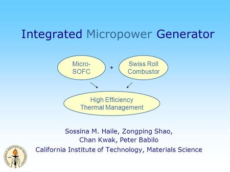 Integrated Micropower Generator Sossina M. Haile, Zongping Shao, Chan Kwak, Peter Babilo California Institute of Technology, Materials Science Micro- SOFC.