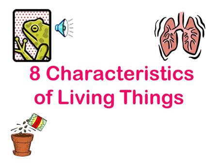 8 Characteristics of Living Things What is an organism? A living thing!