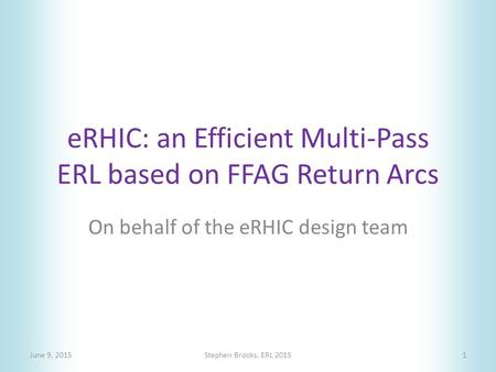ERHIC: an Efficient Multi-Pass ERL based on FFAG Return Arcs June 9, 2015Stephen Brooks, ERL 20151 On behalf of the eRHIC design team.