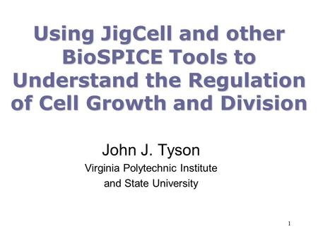 1 Using JigCell and other BioSPICE Tools to Understand the Regulation of Cell Growth and Division John J. Tyson Virginia Polytechnic Institute and State.
