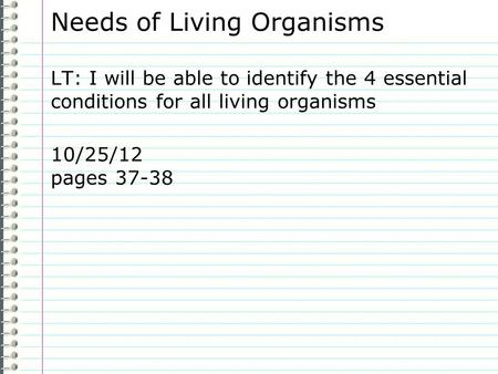Needs of Living Organisms LT: I will be able to identify the 4 essential conditions for all living organisms 10/25/12 pages 37-38.