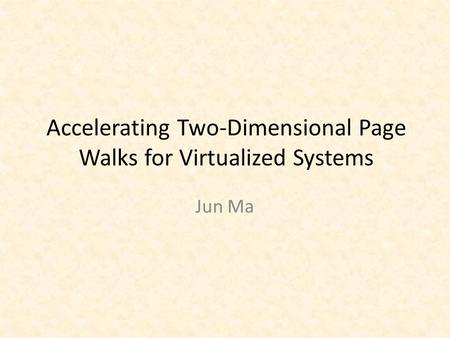 Accelerating Two-Dimensional Page Walks for Virtualized Systems Jun Ma.