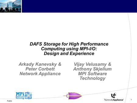 1 Public DAFS Storage for High Performance Computing using MPI-I/O: Design and Experience Arkady Kanevsky & Peter Corbett Network Appliance Vijay Velusamy.