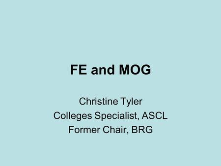 FE and MOG Christine Tyler Colleges Specialist, ASCL Former Chair, BRG.