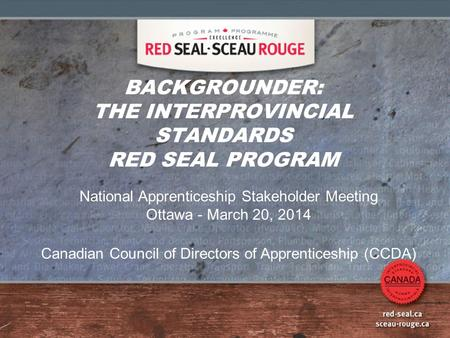BACKGROUNDER: THE INTERPROVINCIAL STANDARDS RED SEAL PROGRAM National Apprenticeship Stakeholder Meeting Ottawa - March 20, 2014 Canadian Council of Directors.