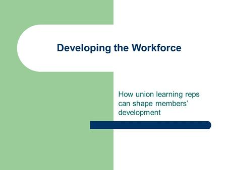 Developing the Workforce How union learning reps can shape members' development.