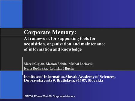 ISIM'06, Přerov 26.4.06; Corporate Memory Corporate Memory: A framework for supporting tools for acquisition, organization and maintenance of information.
