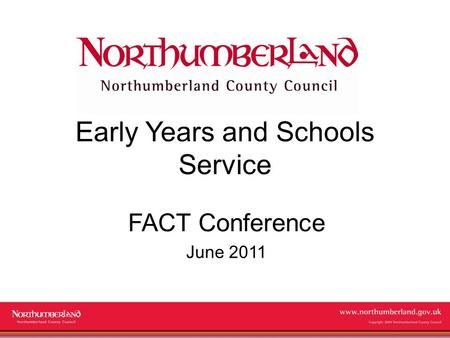 Www.northumberland.gov.uk Copyright 2009 Northumberland County Council Early Years and Schools Service FACT Conference June 2011.