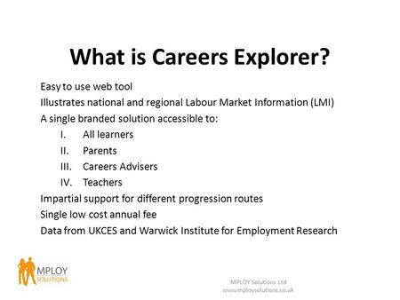 What is Careers Explorer? Easy to use web tool Illustrates national and regional Labour Market Information (LMI) A single branded solution accessible to: