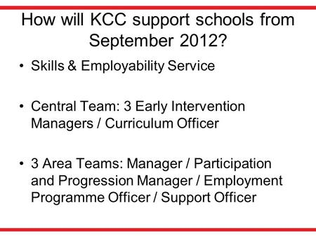 How will KCC support schools from September 2012? Skills & Employability Service Central Team: 3 Early Intervention Managers / Curriculum Officer 3 Area.