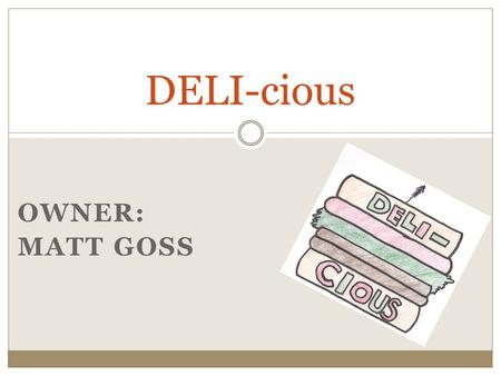 OWNER: MATT GOSS DELI-cious. Nature of Business About the Deli Deli  Buy Snack Foods  Get Fresh Meats and Cheeses  Buy Premade Foods  Order Homemade.