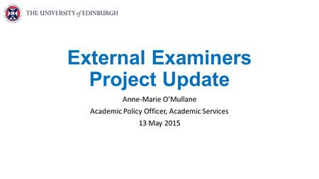 External Examiners Project Update Anne-Marie O'Mullane Academic Policy Officer, Academic Services 13 May 2015.