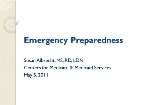 Emergency Preparedness Susan Albrecht, MS, RD, LDN Centers for Medicare & Medicaid Services May 5, 2011.