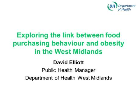 Exploring the link between food purchasing behaviour and obesity in the West Midlands David Elliott Public Health Manager Department of Health West Midlands.