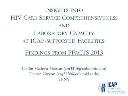 I NSIGHTS INTO HIV C ARE S ERVICE C OMPREHENSIVENESS AND L ABORATORY C APACITY AT ICAP- SUPPORTED F ACILITIES : F INDINGS FROM PF A CTS 2013 Caitlin Madevu-Matson.